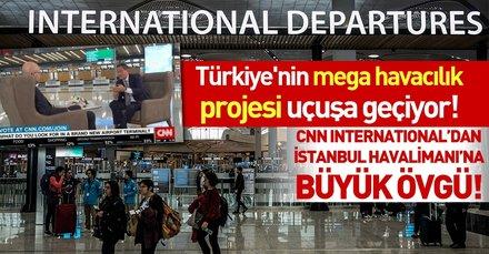 CNN International'dan İstanbul Havalimanı'na büyük övgü!