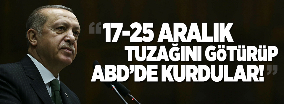 Erdoğan: 17-25 Aralık tuzağını götürüp ABDde kurdular!