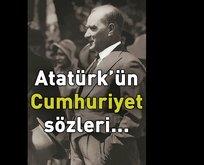 Atatürk'ün Cumhuriyet ile ilgili sözleri!