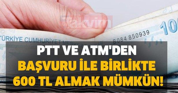 PTT ve ATM'den başvuru ile birlikte 600 TL almak mümkün..!