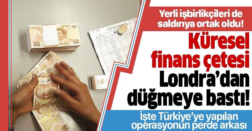 Küresel finans çetesi bu kez Londra'da hortladı! İşte Türkiye'ye karşı yapılan operasyonun perde arkası