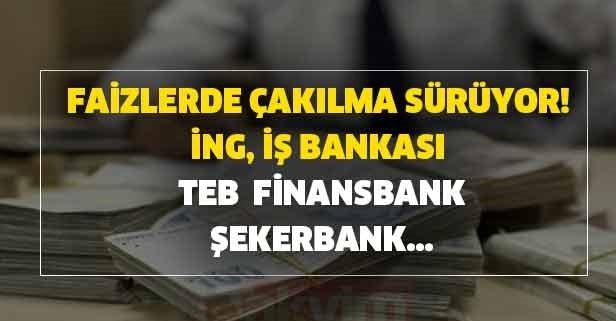 Faizlerde çakılma sürüyor! İNG, İş Bankası, TEB,  Finansbank, Şekerbank...