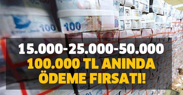 15.000-25.000-50.000 ve 100.000 TL anında ödeme fırsatı!