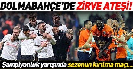 Dolmabahçe'de zirve ateşi! Beşiktaş-Başakşehir maçı nefesleri kesecek