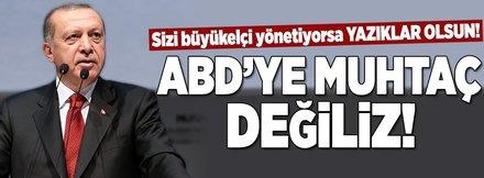 Cumhurbaşkanı Erdoğan: ABD'ye muhtaç değiliz