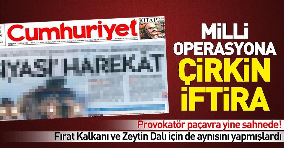 Cumhuriyet Gazetesi'nden milli operasyona skandal saldırı!
