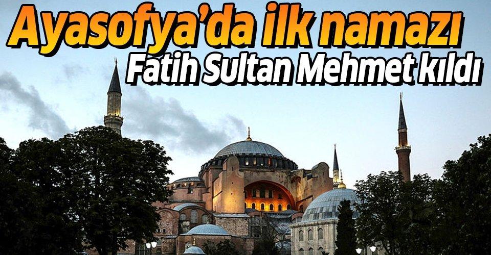 Ayasofya'da ilk namazı Fatih Sultan Mehmet kıldı
