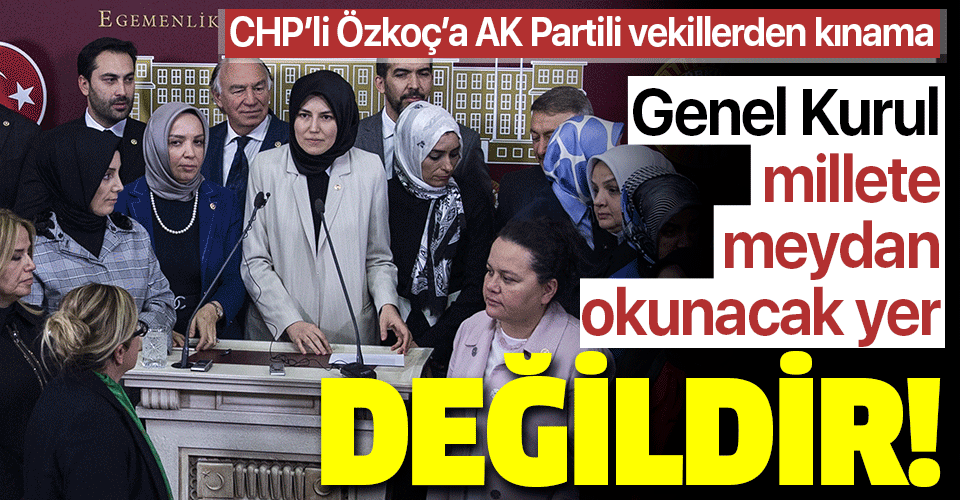 CHP'li Özkoç'un skandal sözlerine AK Partili vekillerden kınama: Genel Kurul millete meydan okunacak yer değildir!