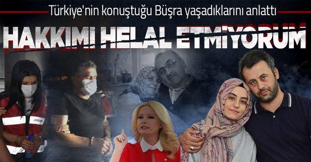 Büşra Büyükşen konuştu: Hakkımı helal etmiyorum