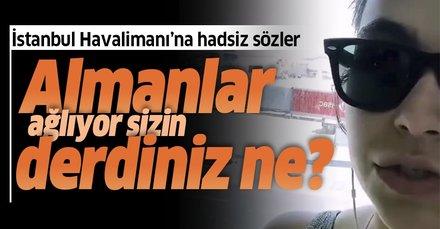 Almanlar ağlıyor sizin derdiniz ne? İstanbul Havalimanı'na yönelik çirkin sözler sarf eden kadına tepki yağdı