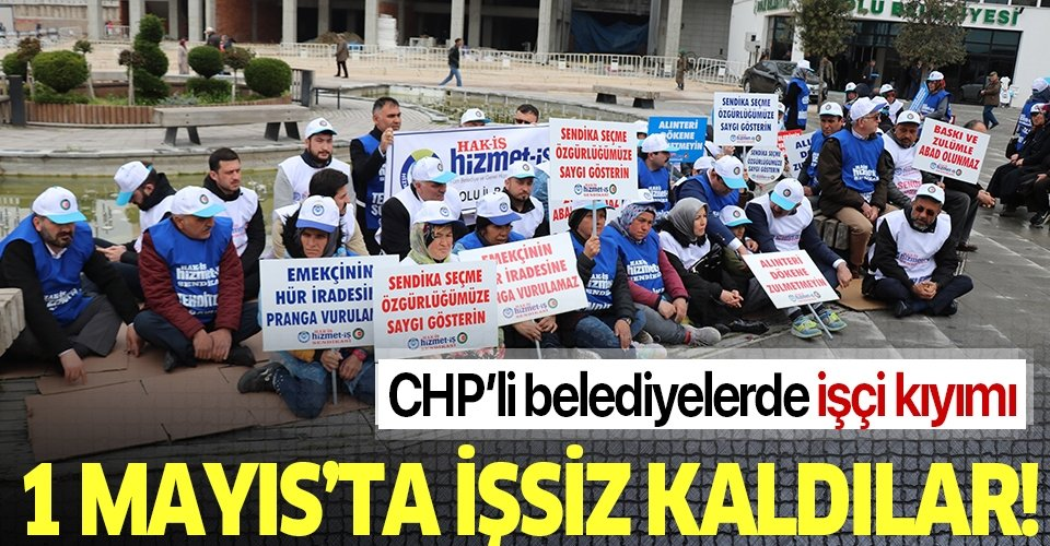 CHP'li belediyelerde işçi kıyımı: 1 Mayıs'ta işsiz kaldılar