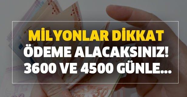 Milyonlar dikkat ödeme alacaksınız! 3600 ve 4500 günle...