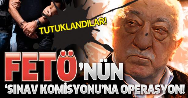 FETÖ'nün 'Sınav Komisyonu'na operasyon! Tutuklandılar...