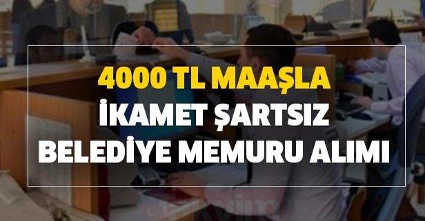 4000 TL maaşla ikamet şartsız belediye memuru alımı