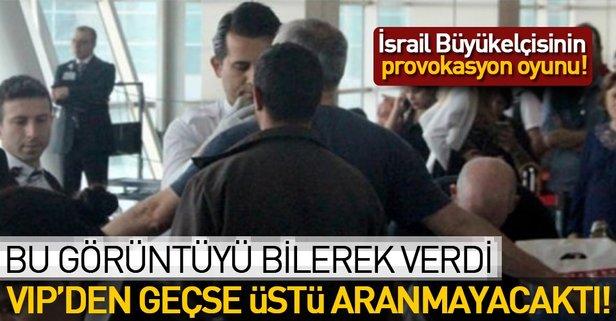 İsrail Büyükelçisi VIPyi tercih etse aranmayacaktı!