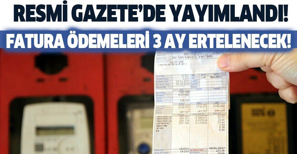 Resmi Gazete'de yayımlandı! Fatura ödemeleri 3 ay ertelenecek