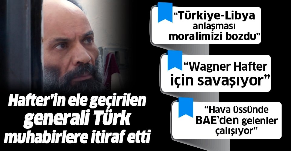 Libya'da ele geçirilen Hafter'in generali Türk muhabirlere itiraflarda bulundu