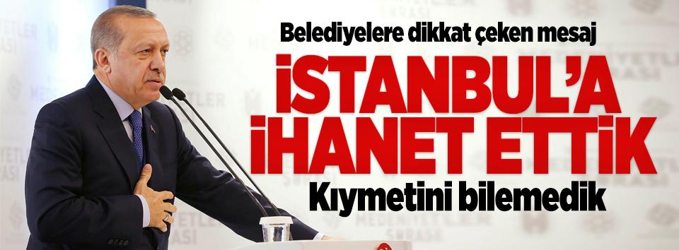 Erdoğan: İstanbula ihanet ettik