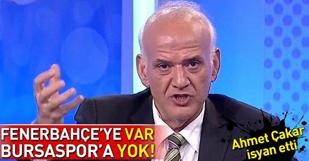 Ahmet Çakar isyan etti! Fenerbahçeye VAR ama Bursaspora yok...