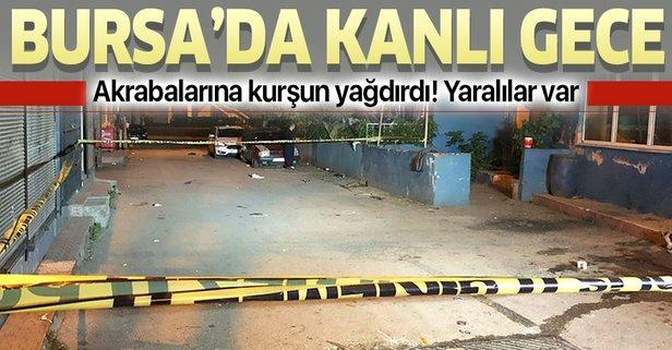 Bursa'da kanlı gece! Akrabalarına kurşun yağdırdı
