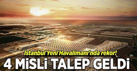 İstanbul Yeni Havalimanında rekor! 4 misli talep geldi
