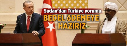Sudan'dan Türkiye yorumu: Bedel ödemeye hazırız