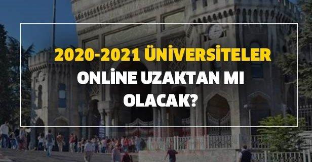 Üniversiteler açılacak mı? 2020-2021 üniversiteler online, uzaktan mı olacak?