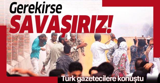 Türk gazetecilere konuştu: Gerekirse savaşırız