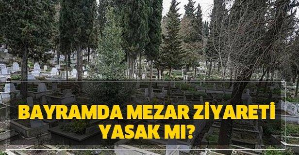 Bayramda mezar ziyareti yasak mı? 2020 Ramazan Bayramı'nda mezarlıklar açık mı?
