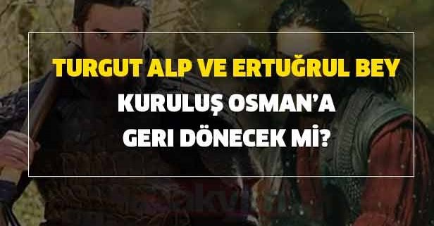 Turgut Alp ve Ertuğrul Bey geri dönecek mi?