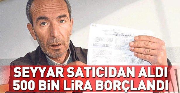 Seyyar satıcıdan aldı, 500 bin lira borçlu oldu!