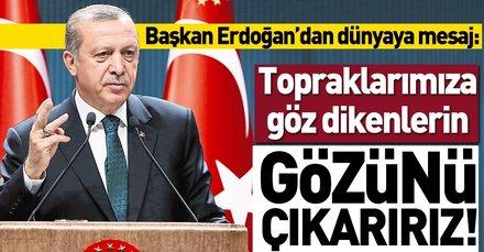Başkan Erdoğan: Topraklarımıza göz dikenlerin gözünü çıkarırız!