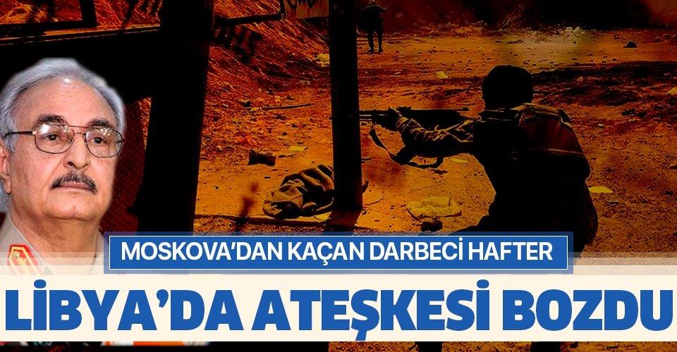 Son dakika: Libya'da darbeci Hafter ateşkesi bozdu!