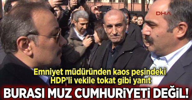 Polis müdüründen HDPli vekile: Burası muz cumhuriyeti değil
