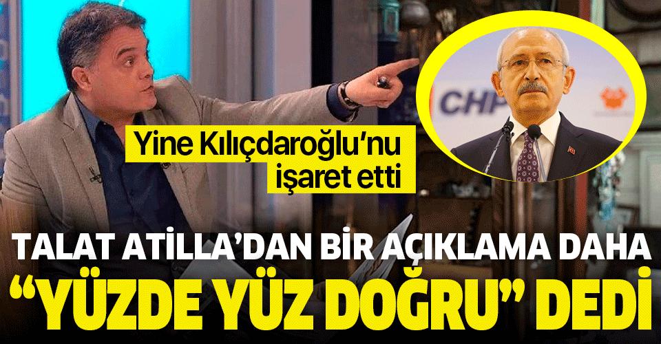 Talat Atilla'dan bir açıklama daha: Kemal Kılıçdaroğlu 'yüzde yüz doğru' dedi