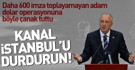 Muharrem İnce operasyona çanak tuttu Kanal İstanbul'un iptalini istedi