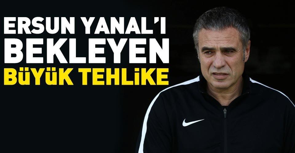 Ersun Yanal'ı bekleyen tehlike!