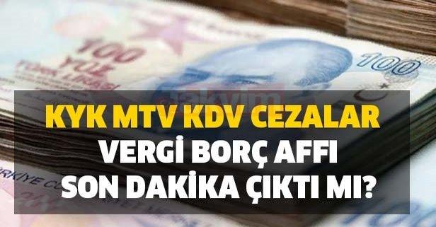 KYK, MTV, KDV, cezalar ve vergi borç affı son dakika çıktı mı?