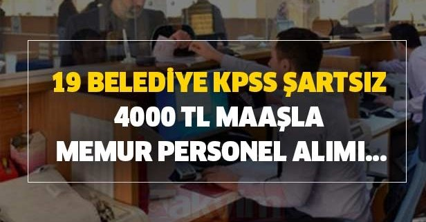 19 belediye KPSS şartsız 4000 TL maaşla memur personel alımı...