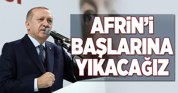 Cumhurbaşkanı Erdoğan: Afrinde başlarına yıkacağız
