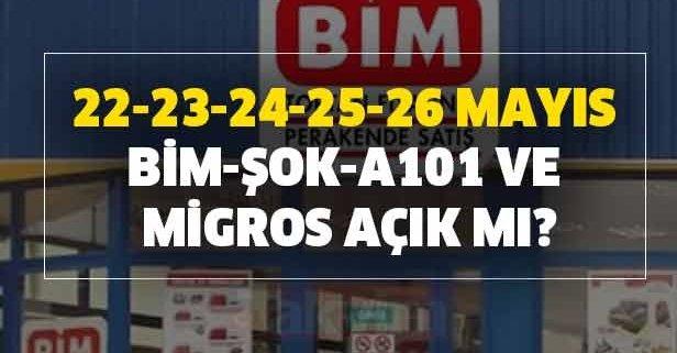 22-23-24-25-26 Mayıs Bim-Şok-A101 ve Migros açık mı?