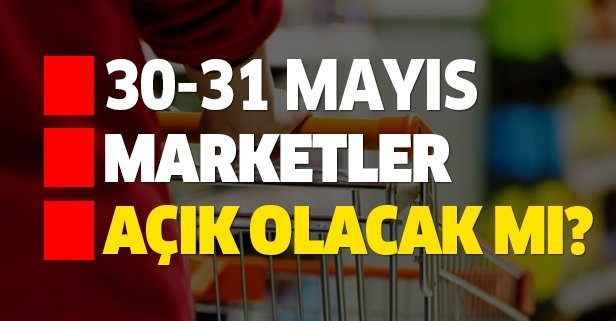 30-31 Mayıs marketler açık olacak mı?