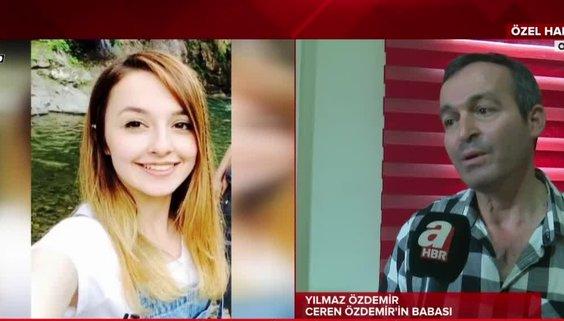 Ceren Özdemir'in babası ilk kez A Haber'e konuştu