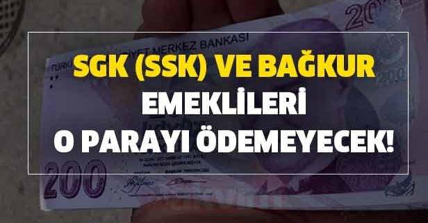 SGK SSK ve Bağkur emeklileri o parayı ödemeyecek!