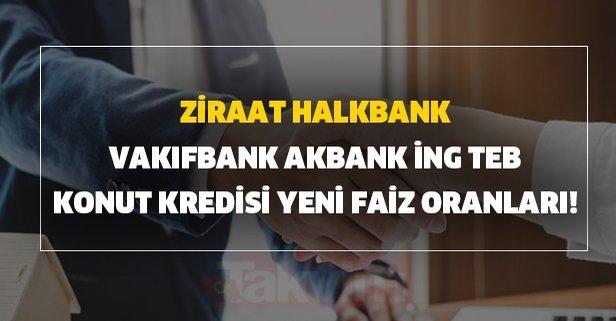 Ziraat, Halkbank, Vakıfbank, Akbank,İNG, TEB konut kredisi yeni faiz oranları!